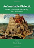 An Insatiable Dialectic : Essays on Critique, Modernity, and Humanism, Roberto Cantu, 1443852929
