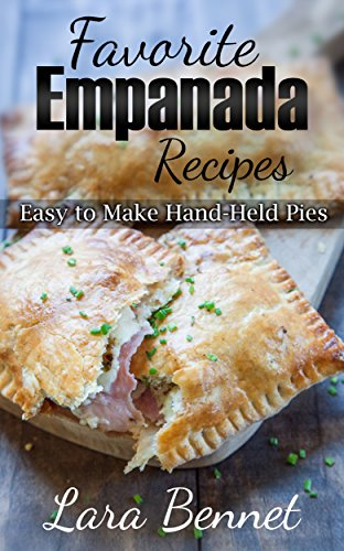 Favorite Empanada Recipes: Easy to Make Hand-Held Pies by [Bennet, Lara]