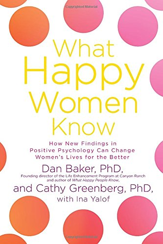 What Happy Women Know: How New Findings in Positive Psychology Can Change Women's Lives for the Better