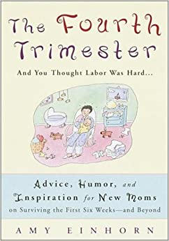 The Fourth Trimester: And You Thought Labor Was Hard... Advice, Humor, and Inspiration for New Moms on Surviving the First Six Weeks--And Be