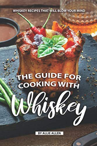 The Guide for Cooking with Whiskey: Whiskey Recipes That Will Blow Your Mind by Independently published