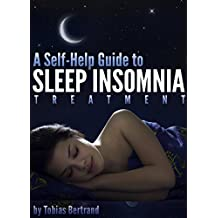 A Self-Help Guide to Sleep Insomnia Treatment: Discover How to Treat & Beat Insomnia Today and Learn What Causes Insomnia to Begin With