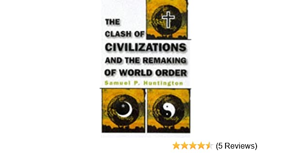 The Clash Of Civilizations And The Remaking Of World Order By
