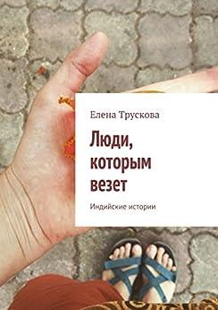 Люди, которым везет: Индийские истории (Russian Edition) by [Трускова Елена]