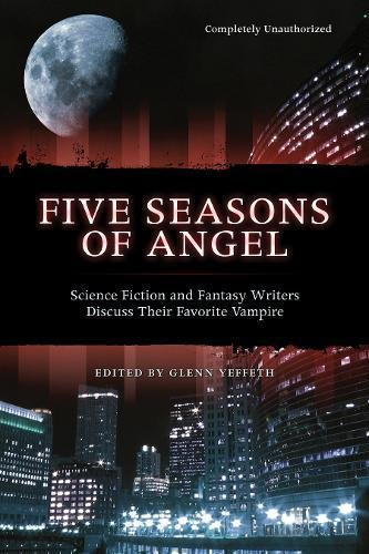 Five Seasons Of Angel: Science Fiction and Fantasy Writers Discuss Their Favorite Vampire (Smart Pop ()