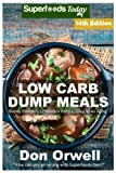 Low Carb Dump Meals: Over 200+ Low Carb Slow Cooker Meals, Dump Dinners Recipes, Quick & Easy Cooking Recipes, Antioxidants & Phytochemicals, Soups ... Weight Loss Transformation Book) (Volume 4)