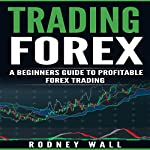 Trading Forex: A Beginners Guide to Profitable Forex Trading | Rodney Wall