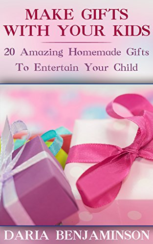 Make Gifts With Your Kids: 20 Amazing Homemade Gifts To Entertain Your Child by [Benjaminson, Daria ]