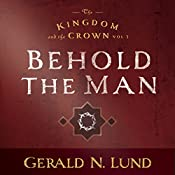 Kingdom and the Crown Vol. 3: Behold the Man | Gerald N. Lund