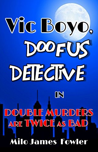 Vic Boyo, Doofus Detective in: Double Murders are Twice as Bad by [Fowler, Milo James]