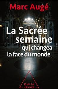 La sacrée semaine qui changea la face du monde par Marc Augé
