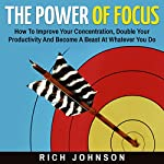 The Power of Focus: How to Improve Your Concentration, Double Your Productivity and Become a Beast at Whatever You Do | Rich Johnson