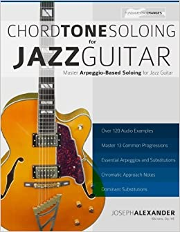 Chord Tone Soloing for Jazz Guitar: Master Arpeggio Soloing for Jazz Guitar by Mr Joseph Alexander (2015-05-11)