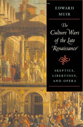 The Culture Wars of the Late Renaissance: Skeptics, Libertines, and Opera (The Bernard Berenson Lectures on the Italian