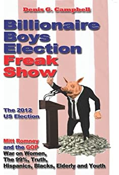 Billionaire Boys Election Freak Show: Mitt Romney and the GOP War on Women, The 99%, Truth, Hispanics, Blacks and Youth by [Campbell, Denis G.]