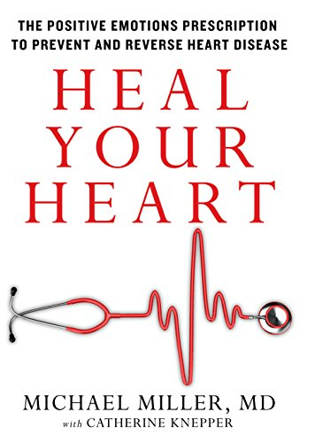 Heal Your Heart: The Positive Emotions Prescription to Prevent and Reverse Heart Disease by [Miller, Michael]
