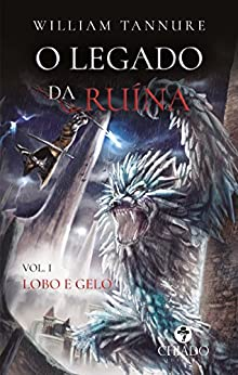 O Legado da Ruína – Vol. 1 – Lobo e Gelo por [William Tannure]