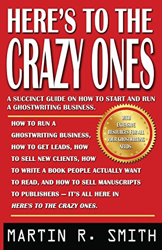 HERE'S TO THE CRAZY ONES: How I Find The Strangest (Yet Most Gifted) Clients, Sell Them My Ghostwriting Services, Write Their Books, And Get Them Published