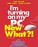 I'm Turning on My PC, Now What?!, Matthew James, 0760720290
