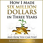 How I Made Six Million Dollars in Three Years: And How You Can Too! | Barry Ellsworth