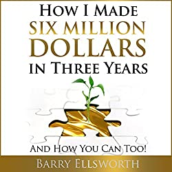 How I Made Six Million Dollars in Three Years: And How You Can Too!