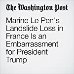 Marine Le Pen's Landslide Loss in France Is an Embarrassment for President Trump | Aaron Blake