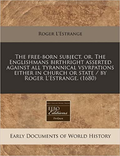 The free-born subject, or, The Englishmans birthright asserted against all tyrannical vsvrpations either in church or state / by Roger L'Estrange. (1680)