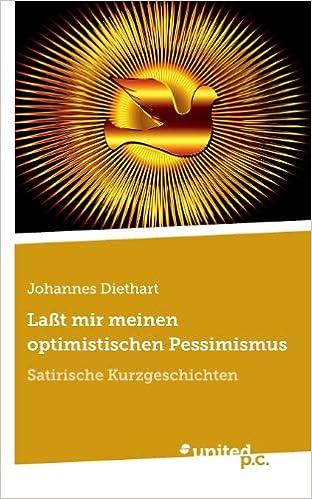 Laßt Mir Meinen Optimistischen Pessimismus: Satirische Kurzgeschichten