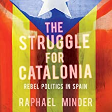 The Struggle for Catalonia: Rebel Politics in Spain Audiobook by Raphael Minder Narrated by Andrew Oakes