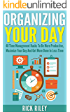 Organizing Your Day: 40 Time Management Hacks To Be More Productive, Maximize Your Day And Get More Done In Less Time (Managing Your Time, Getting Organized, Stop Procrastination Book 2)