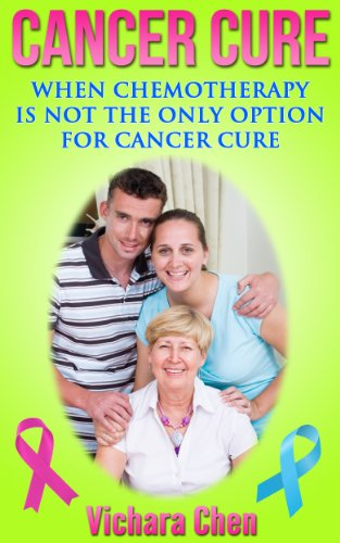 Cancer Cure - When Chemotherapy is Not the Only Option for Cancer Cure (Cancer Natural Cures) (Cancer Treatment Book 1)
