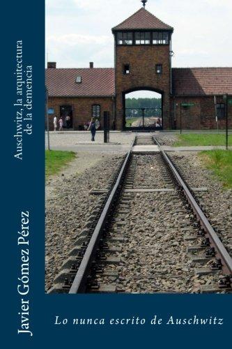Auschwitz, la arquitectura de la demencia: Lo nunca escrito de Auschwitz (Spanish Edition) [Javier Gomez Perez] (Tapa Blanda)