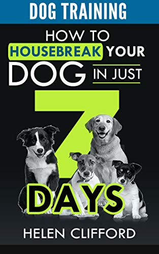 Training your Dog in 7 STEPS: HOW TO HOUSEBREAK YOUR DOG IN JUST 7 DAYS!: (Dog Training, Puppy Training, House train a Dog, House train a Puppy, Housebreaking a Puppy, Housebreaking a Dog)