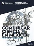 Comunicar ciencia en México. Prácticas y escenarios (De La Academia Al Espacio Público) (Spanish Edition)