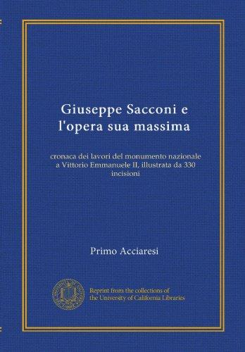 Giuseppe Sacconi e l'opera sua massima: cronaca dei lavori del monumento nazionale a Vittorio Emmanuele II, illustrata da 330 incisioni (Italian Edition)