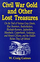 Civil War Gold And Other Lost Treasures: On Treasures The Trail Of Various Grey Ghosts, Blue Bummers, Bushwackers, Blockade Runners, Jawhawkers, ... And The Hidden Treasures They Left Behind.