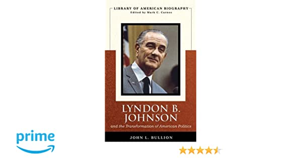 Lyndon B Johnson and the Transformation of American Politics Library of American Biography Series