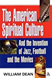 American Spiritual Culture : And the Invention of Jazz, Football, and the Movies, Dean, William and Dean, 0826415938