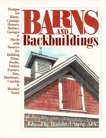 - Barns and Backbuildings: Designs for Barns, Carriage Houses, Stables, Garages & Sheds with Sources for Building Plans, Books, Timber Frames, Kits, Hardware, Cupolas & Weather Vanes