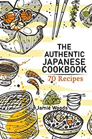 The Authentic Japanese Cookbook: 70 Classic and Modern Recipes Made Easy Take at home Traditional and Modern D
