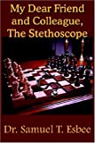 My Dear Friend and Colleague, the Stethoscope, Samuel T. Esbee, 1420800205