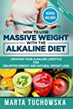 How to Lose Massive Weight with the Alkaline Diet: Creating Your Alkaline Lifestyle for Unlimited Energy and Natural Weight Loss (The Alkaline Diet Lifestyle) (Volume 1)