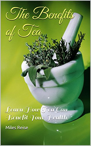 The Benefits of Tea: Learn How Tea Can Benefit Your Health! (Tea, Tea Recipes, Types of Tea) by Miles Reise
