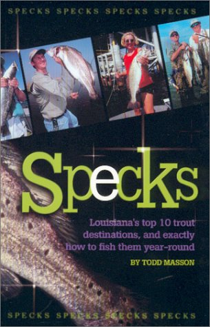 Specks : Louisiana's Top 10 Trout Destinations, and Exactly How to Fish Them Year-Round