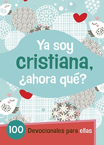 Ya Soy Cristiana-¿Ahora Qué?: 100 devocionales para ellas (Spanish ()