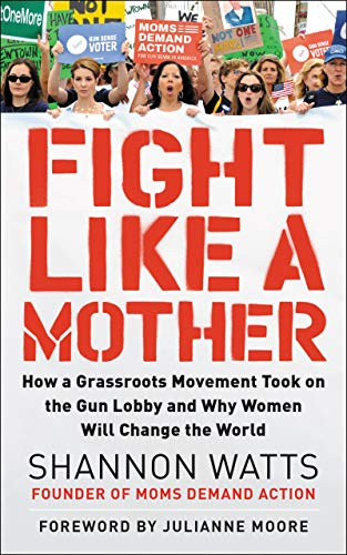 Fight Like a Mother: How a Grassroots Movement Took on the Gun Lobby and Why Women Will Change the World (Best Way To Win A Street Fight)