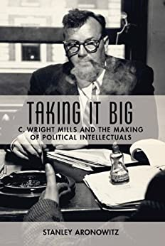 Taking It Big: C. Wright Mills and the Making of Political Intellectuals by [Aronowitz, Stanley]
