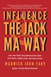 Influence: The Jack Ma Way: Learn how China's first global business leader wins hearts, changes minds, and inspires action.