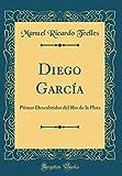 Diego García: Primer Descubridor del Rio de la Plata (Classic Reprint) (Spanish Edition)