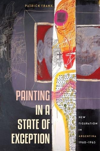 Painting in a State of Exception: New Figuration in Argentina, 1960-1965 PDF